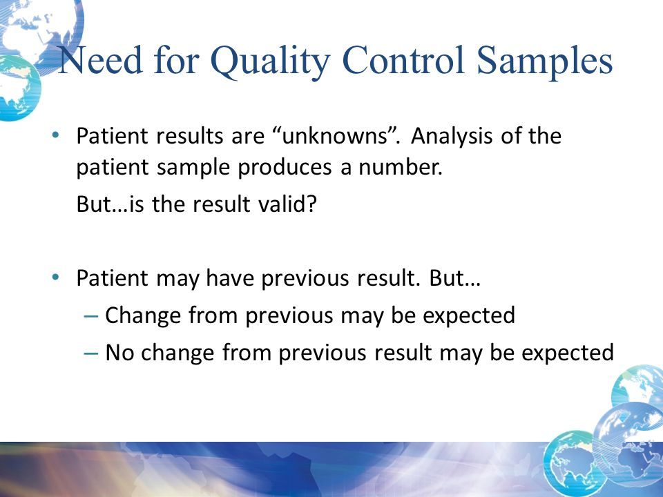 """Need for Quality Control Samples Patient results are """"unknowns"""". Analysis of the patient sample produces a number. But…is the result valid? Patient ma"""