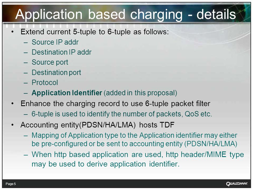 Page 5 Application based charging - details Extend current 5-tuple to 6-tuple as follows: –Source IP addr –Destination IP addr –Source port –Destination port –Protocol –Application Identifier (added in this proposal) Enhance the charging record to use 6-tuple packet filter –6-tuple is used to identify the number of packets, QoS etc.