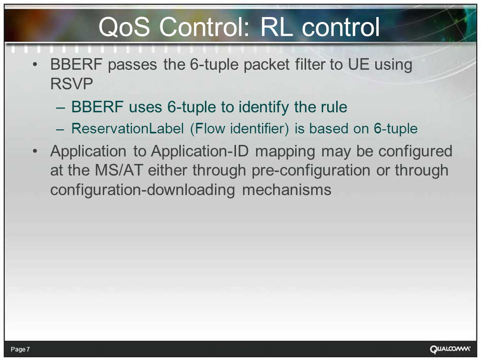 Page 7 QoS Control: RL control BBERF passes the 6-tuple packet filter to UE using RSVP –BBERF uses 6-tuple to identify the rule –ReservationLabel (Flow identifier) is based on 6-tuple Application to Application-ID mapping may be configured at the MS/AT either through pre-configuration or through configuration-downloading mechanisms