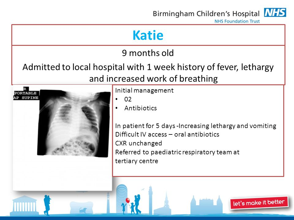 Katie 9 months old Admitted to local hospital with 1 week history of fever, lethargy and increased work of breathing Initial management 02 Antibiotics In patient for 5 days -Increasing lethargy and vomiting Difficult IV access – oral antibiotics CXR unchanged Referred to paediatric respiratory team at tertiary centre