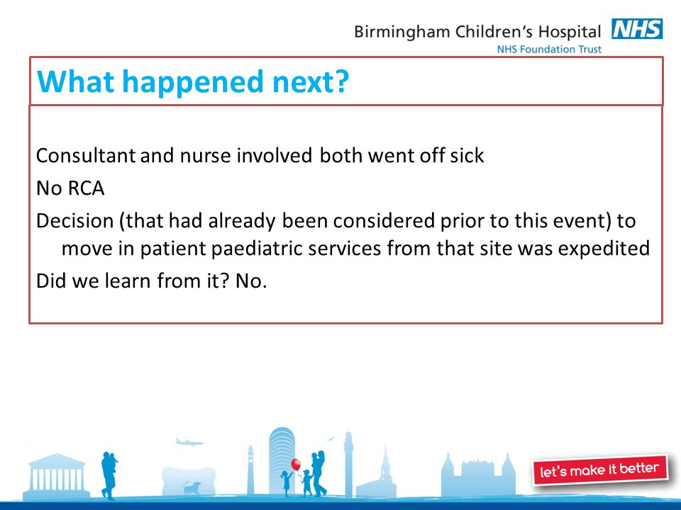 What happened next? Consultant and nurse involved both went off sick No RCA Decision (that had already been considered prior to this event) to move in