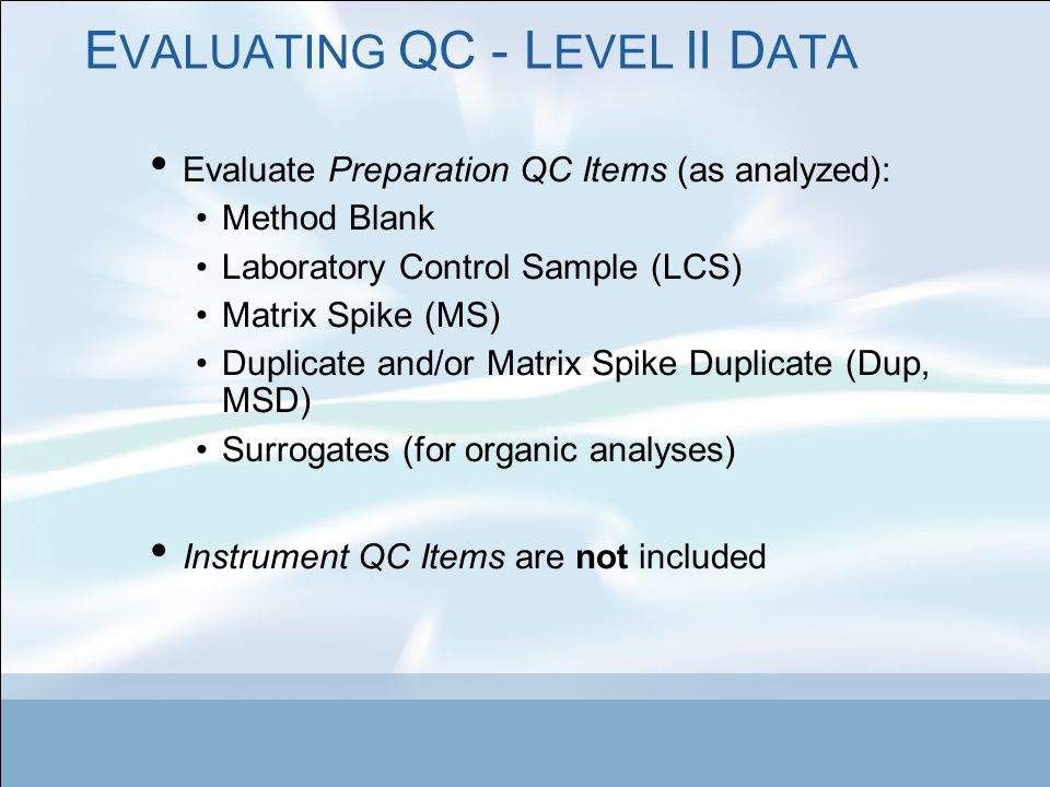 E VALUATING QC - L EVEL II D ATA Evaluate Preparation QC Items (as analyzed): Method Blank Laboratory Control Sample (LCS) Matrix Spike (MS) Duplicate and/or Matrix Spike Duplicate (Dup, MSD) Surrogates (for organic analyses) Instrument QC Items are not included
