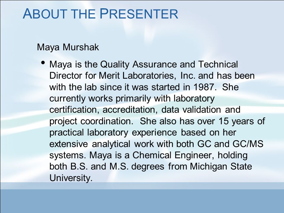 A BOUT THE P RESENTER Maya Murshak Maya is the Quality Assurance and Technical Director for Merit Laboratories, Inc.