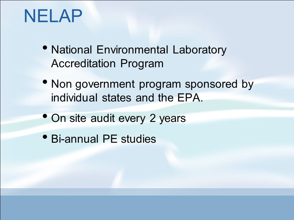NELAP National Environmental Laboratory Accreditation Program Non government program sponsored by individual states and the EPA.