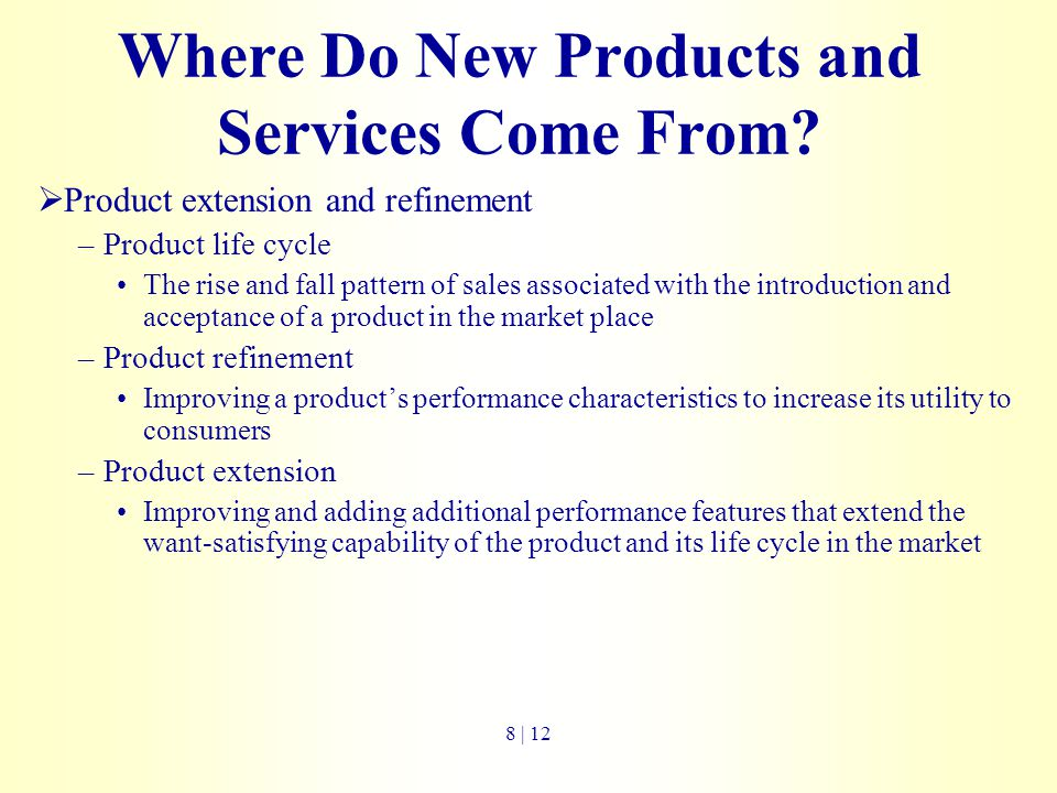 Where Do New Products and Services Come From?  Product extension and refinement –Product life cycle The rise and fall pattern of sales associated wit