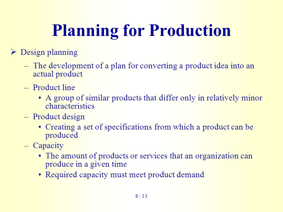 Planning for Production  Design planning –The development of a plan for converting a product idea into an actual product –Product line A group of sim