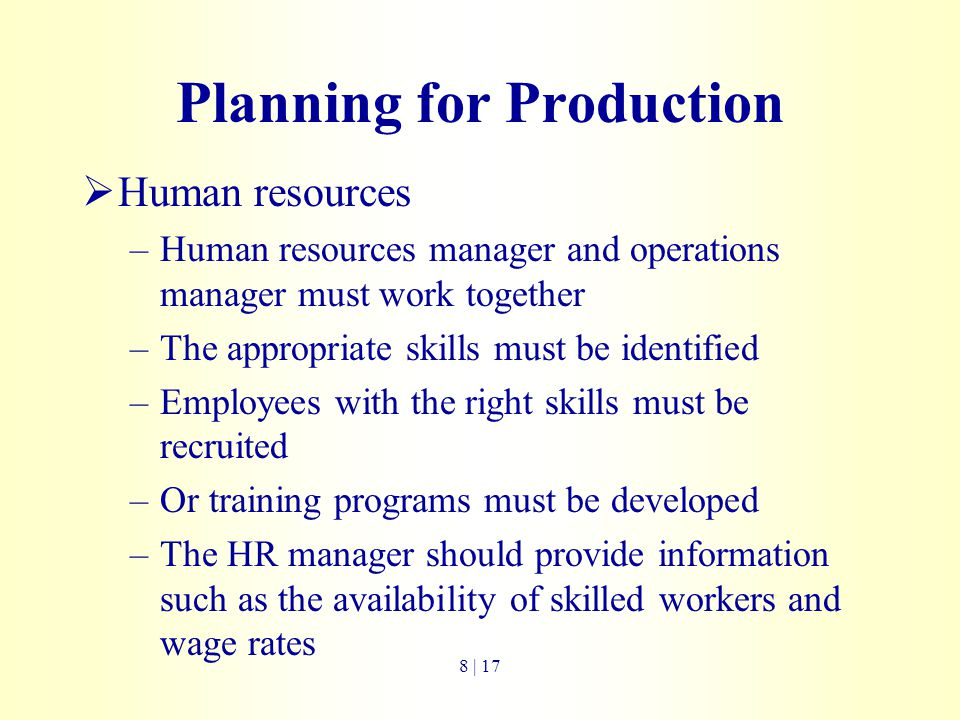 Planning for Production  Human resources –Human resources manager and operations manager must work together –The appropriate skills must be identifie