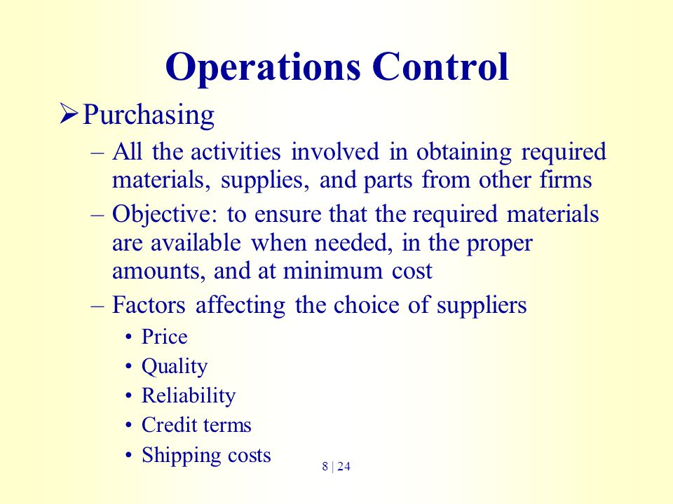 Operations Control  Purchasing –All the activities involved in obtaining required materials, supplies, and parts from other firms –Objective: to ensu