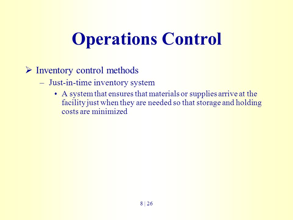 Operations Control  Inventory control methods –Just-in-time inventory system A system that ensures that materials or supplies arrive at the facility