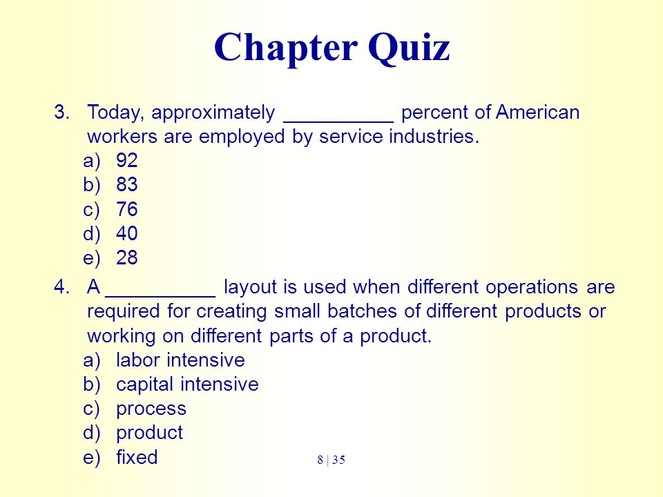 Chapter Quiz 3.Today, approximately __________ percent of American workers are employed by service industries. a)92 b)83 c)76 d)40 e)28 4.A __________