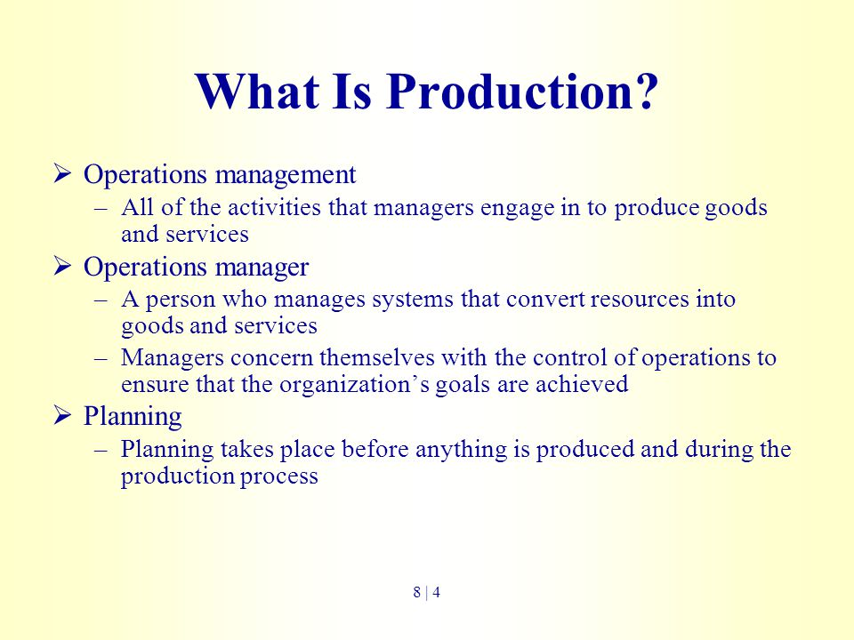 What Is Production?  Operations management –All of the activities that managers engage in to produce goods and services  Operations manager –A perso