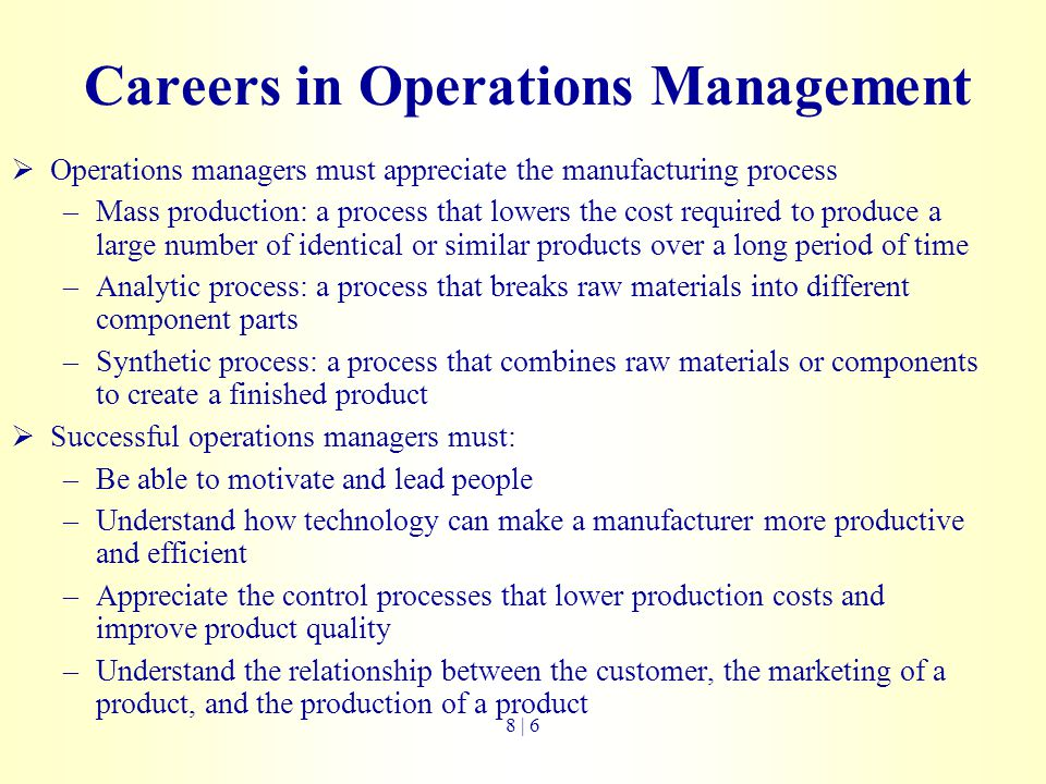 Careers in Operations Management  Operations managers must appreciate the manufacturing process –Mass production: a process that lowers the cost requ