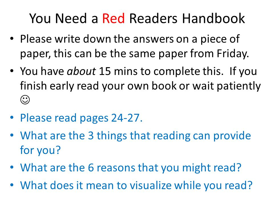 You Need a Red Readers Handbook Please write down the answers on a piece of paper, this can be the same paper from Friday. You have about 15 mins to c