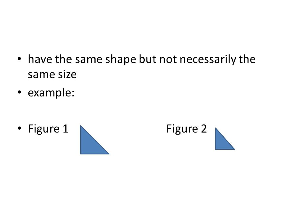 have the same shape but not necessarily the same size example: Figure 1 Figure 2