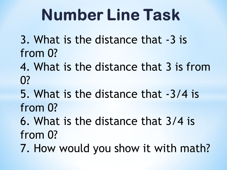 Number Line Task 3. What is the distance that -3 is from 0? 4. What is the distance that 3 is from 0? 5. What is the distance that -3/4 is from 0? 6.
