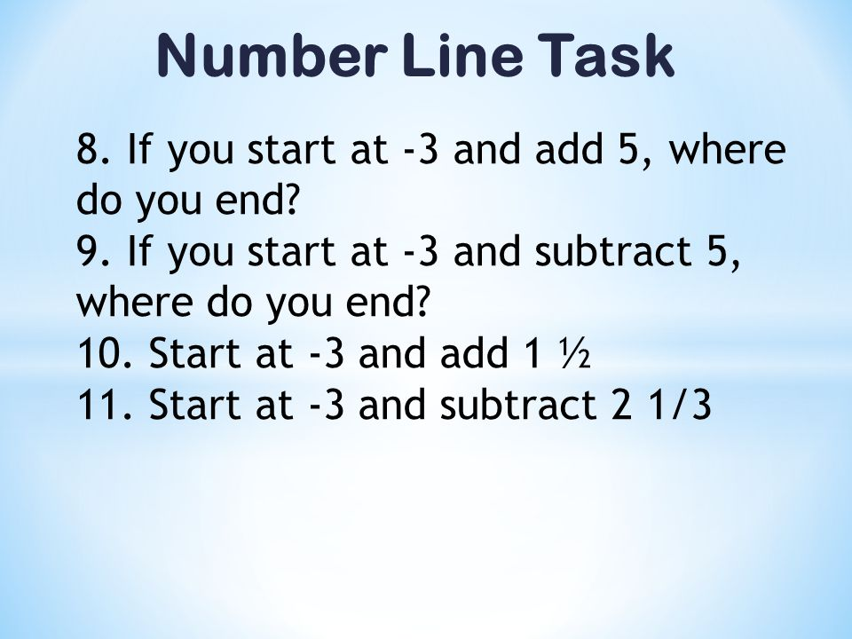 Number Line Task 8. If you start at -3 and add 5, where do you end? 9. If you start at -3 and subtract 5, where do you end? 10. Start at -3 and add 1