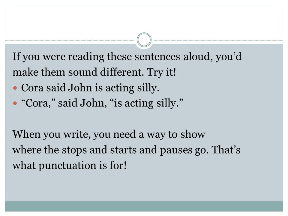 """If you were reading these sentences aloud, you'd make them sound different. Try it! Cora said John is acting silly. """"Cora,"""" said John, """"is acting sill"""