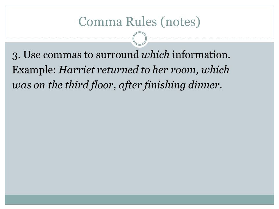 Comma Rules (notes) 3. Use commas to surround which information. Example: Harriet returned to her room, which was on the third floor, after finishing