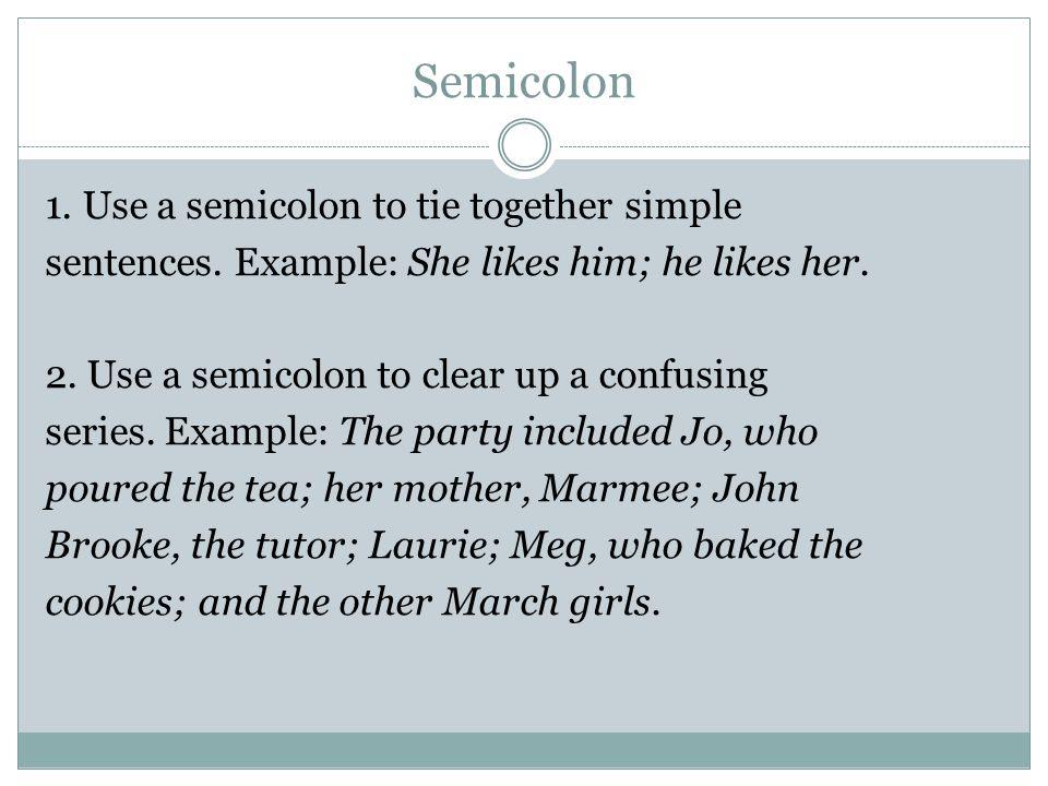 Semicolon 1. Use a semicolon to tie together simple sentences.