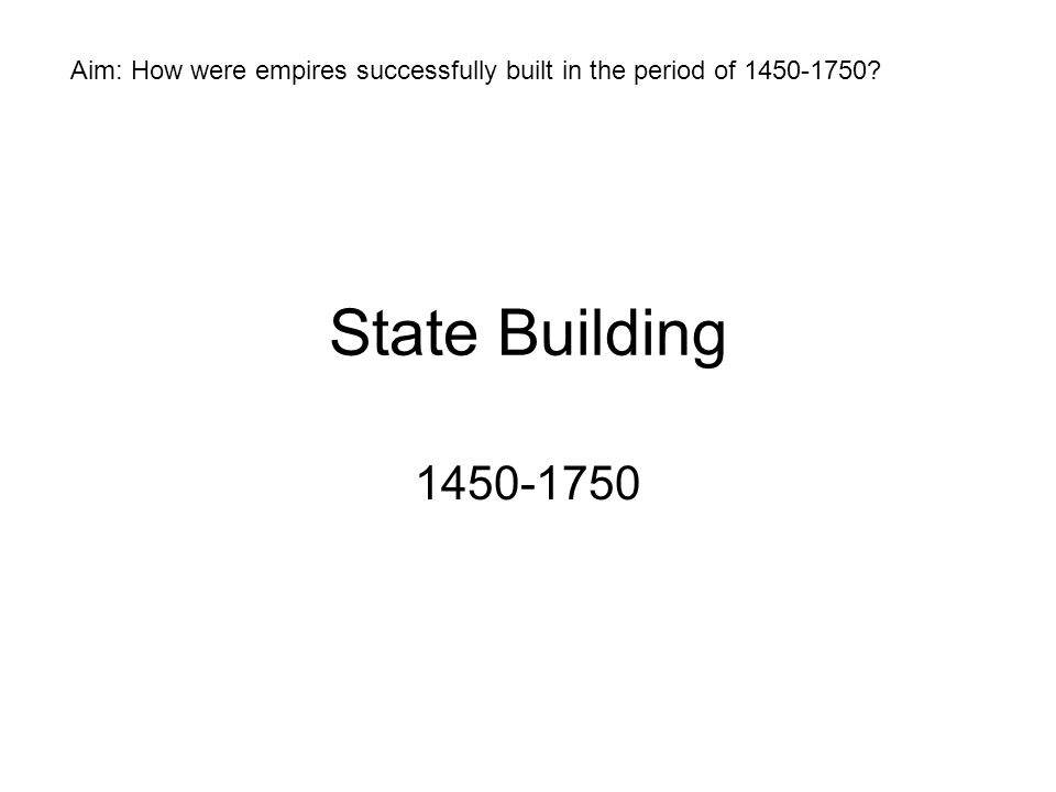 State Building 1450-1750 Aim: How were empires successfully built in the period of 1450-1750?