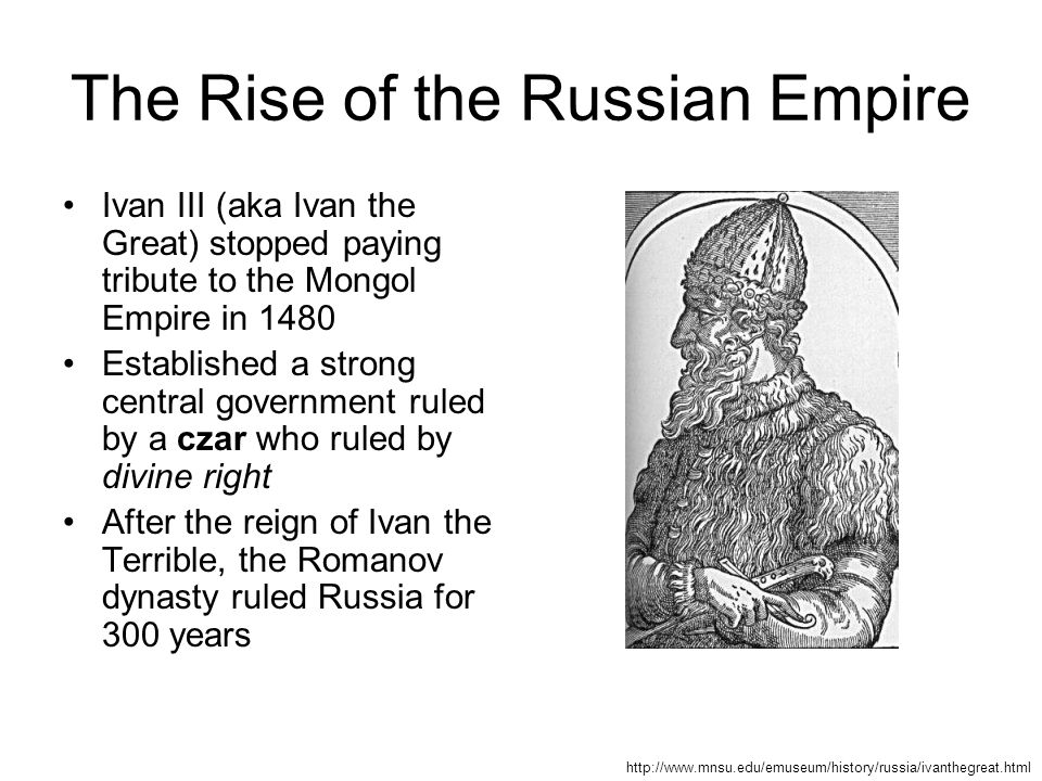 The Rise of the Russian Empire Ivan III (aka Ivan the Great) stopped paying tribute to the Mongol Empire in 1480 Established a strong central government ruled by a czar who ruled by divine right After the reign of Ivan the Terrible, the Romanov dynasty ruled Russia for 300 years http://www.mnsu.edu/emuseum/history/russia/ivanthegreat.html