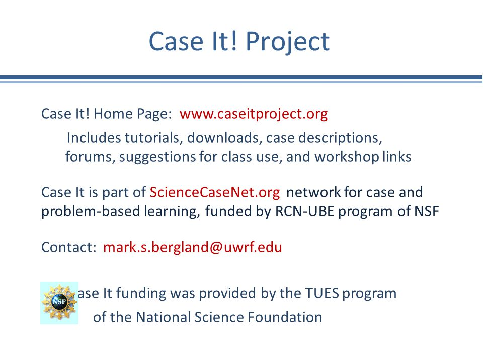 Case It! Project Case It! Home Page: www.caseitproject.org Includes tutorials, downloads, case descriptions, forums, suggestions for class use, and wo