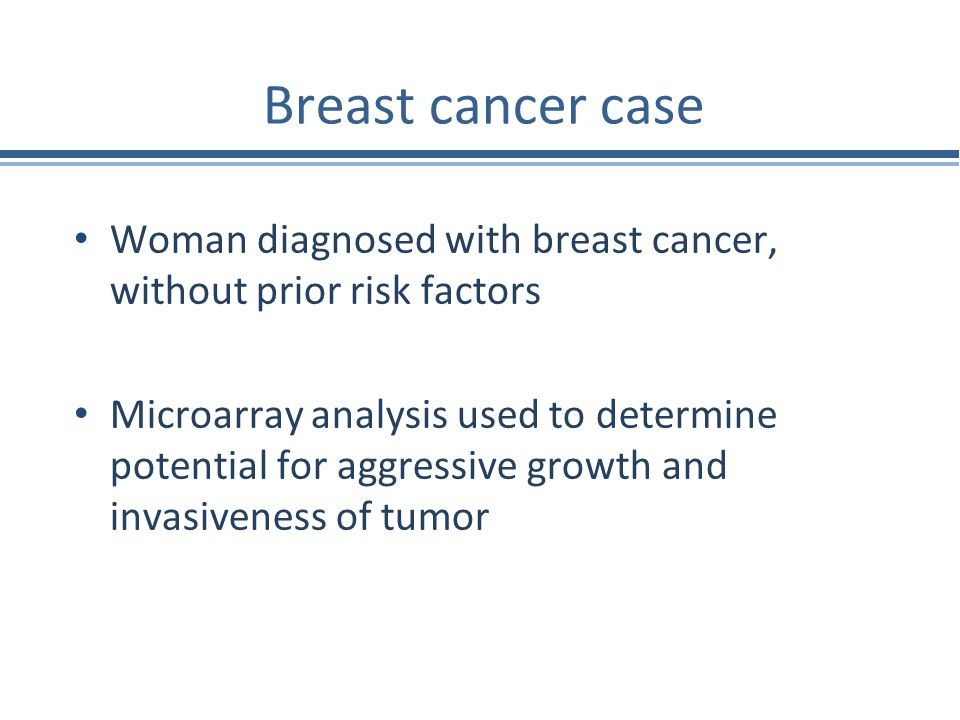 Breast cancer case Woman diagnosed with breast cancer, without prior risk factors Microarray analysis used to determine potential for aggressive growt