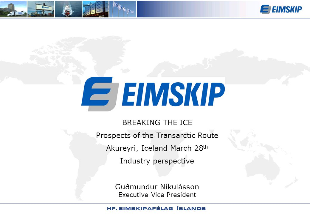 BREAKING THE ICE Prospects of the Transarctic Route Akureyri, Iceland March 28 th Industry perspective Guðmundur Nikulásson Executive Vice President