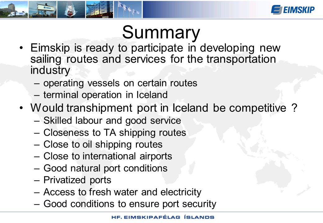 Summary Eimskip is ready to participate in developing new sailing routes and services for the transportation industry –operating vessels on certain routes –terminal operation in Iceland Would transhipment port in Iceland be competitive .