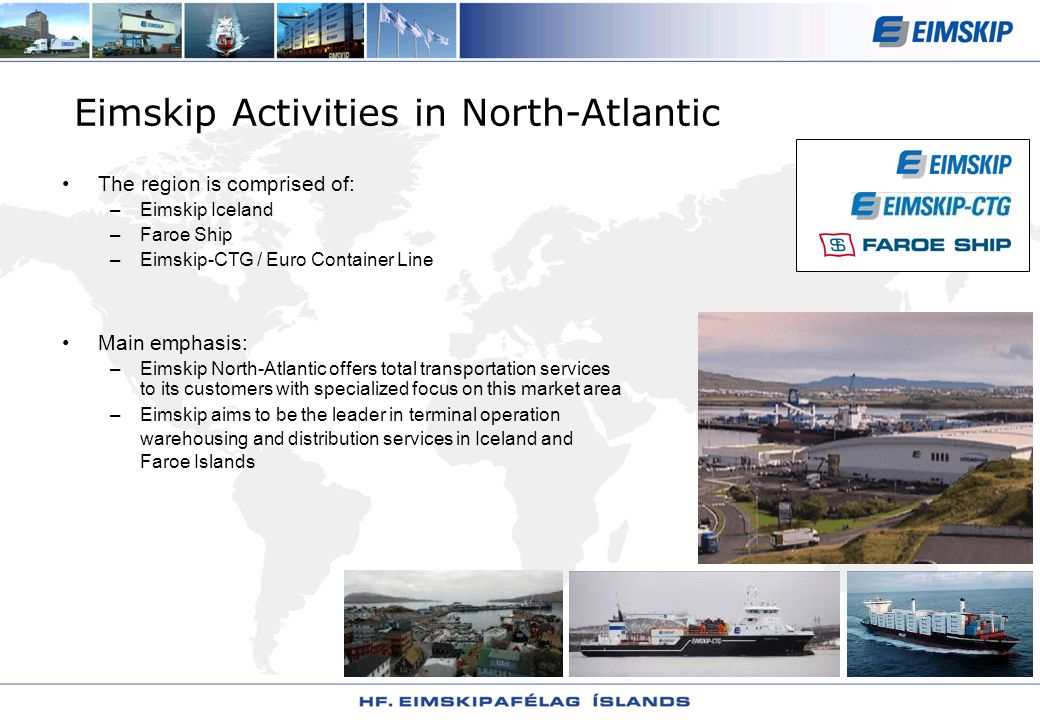 Eimskip Activities in North-Atlantic The region is comprised of: –Eimskip Iceland –Faroe Ship –Eimskip-CTG / Euro Container Line Main emphasis: –Eimskip North-Atlantic offers total transportation services to its customers with specialized focus on this market area –Eimskip aims to be the leader in terminal operation warehousing and distribution services in Iceland and Faroe Islands