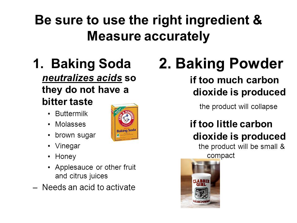 Be sure to use the right ingredient & Measure accurately 1. Baking Soda neutralizes acids so they do not have a bitter taste Buttermilk Molasses brown