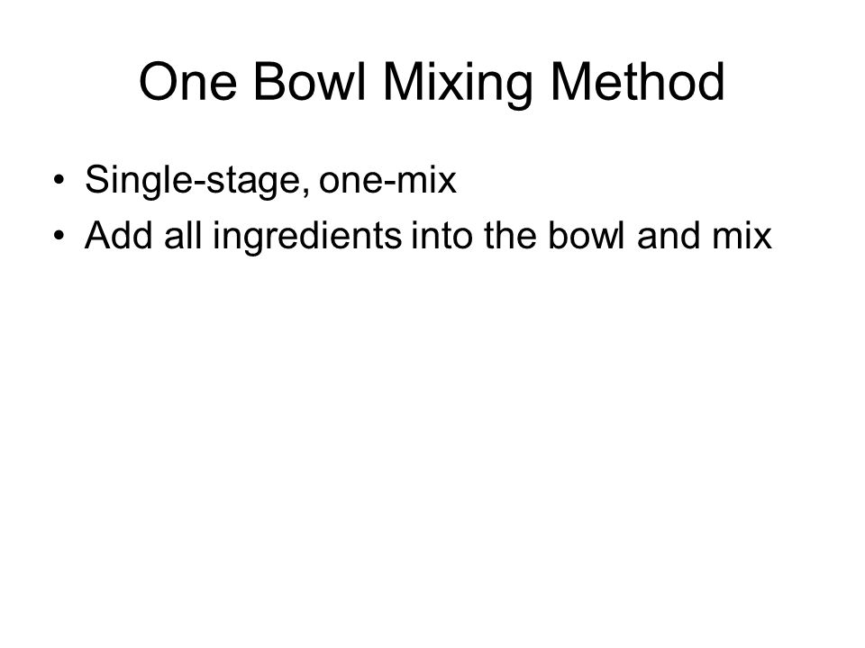 One Bowl Mixing Method Single-stage, one-mix Add all ingredients into the bowl and mix