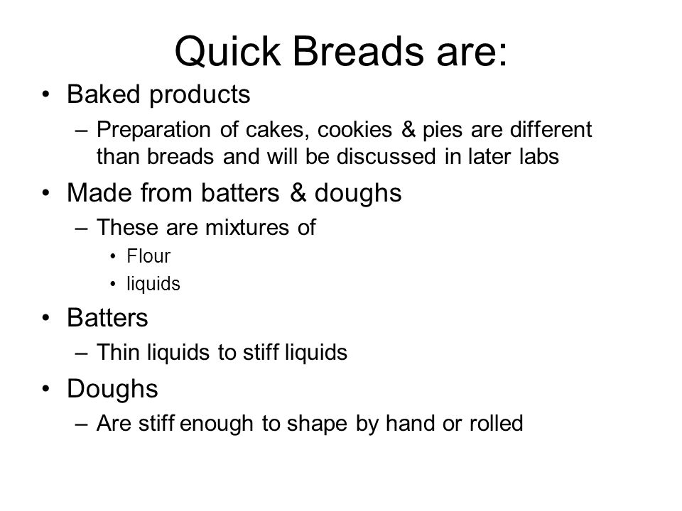 Quick Breads are: Baked products –Preparation of cakes, cookies & pies are different than breads and will be discussed in later labs Made from batters