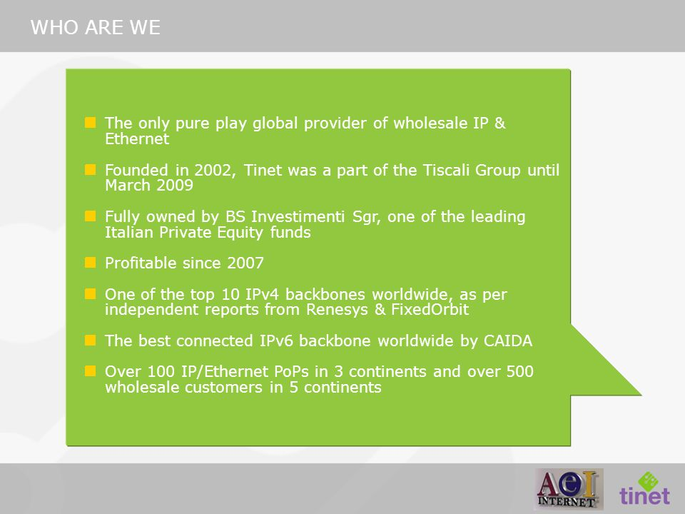 WHO ARE WE The only pure play global provider of wholesale IP & Ethernet Founded in 2002, Tinet was a part of the Tiscali Group until March 2009 Fully owned by BS Investimenti Sgr, one of the leading Italian Private Equity funds Profitable since 2007 One of the top 10 IPv4 backbones worldwide, as per independent reports from Renesys & FixedOrbit The best connected IPv6 backbone worldwide by CAIDA Over 100 IP/Ethernet PoPs in 3 continents and over 500 wholesale customers in 5 continents