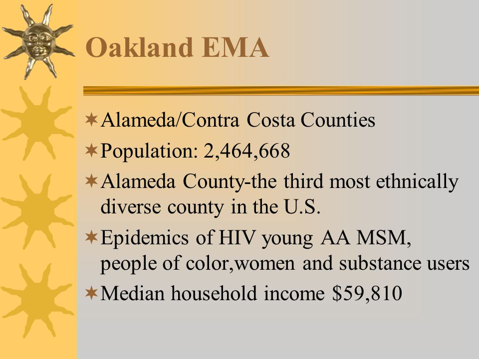 Oakland EMA  Alameda/Contra Costa Counties  Population: 2,464,668  Alameda County-the third most ethnically diverse county in the U.S.
