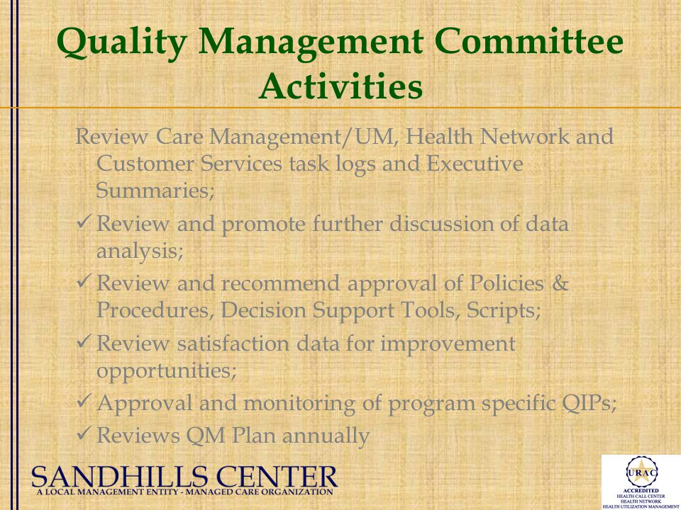 Quality Management Committee Activities Review Care Management/UM, Health Network and Customer Services task logs and Executive Summaries; Review and promote further discussion of data analysis; Review and recommend approval of Policies & Procedures, Decision Support Tools, Scripts; Review satisfaction data for improvement opportunities; Approval and monitoring of program specific QIPs; Reviews QM Plan annually