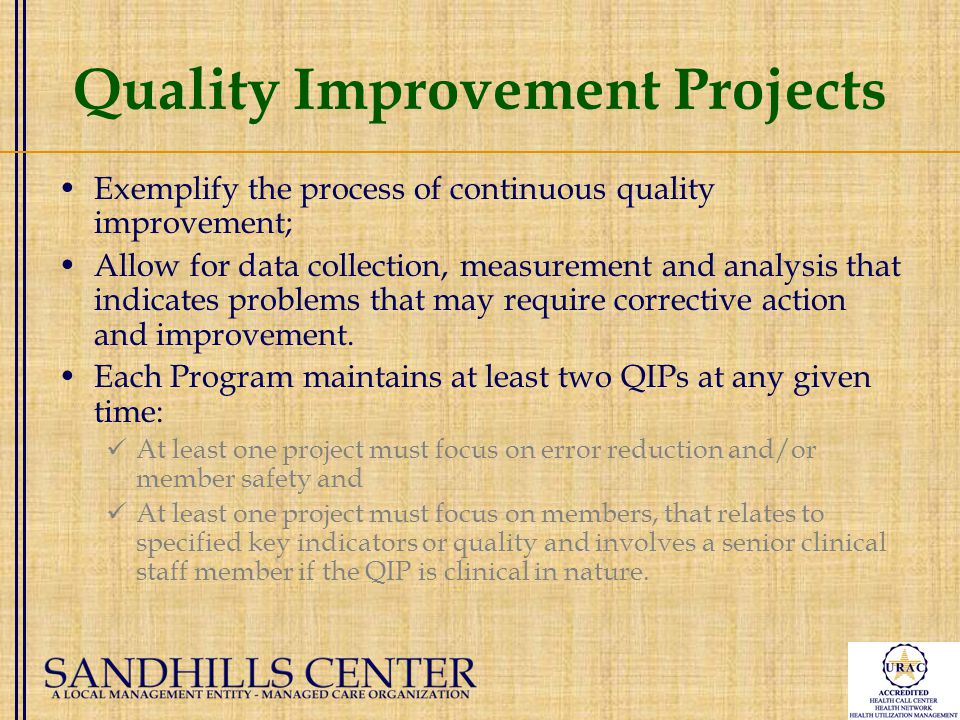 Quality Improvement Projects Exemplify the process of continuous quality improvement; Allow for data collection, measurement and analysis that indicates problems that may require corrective action and improvement.