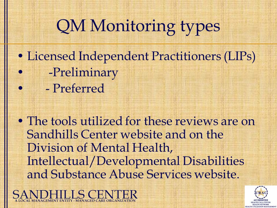 QM Monitoring types Licensed Independent Practitioners (LIPs) -Preliminary - Preferred The tools utilized for these reviews are on Sandhills Center website and on the Division of Mental Health, Intellectual/Developmental Disabilities and Substance Abuse Services website.
