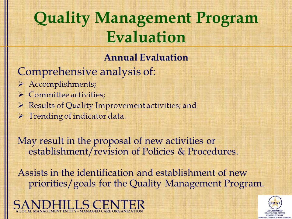 Quality Management Program Evaluation Annual Evaluation Comprehensive analysis of:  Accomplishments;  Committee activities;  Results of Quality Improvement activities; and  Trending of indicator data.