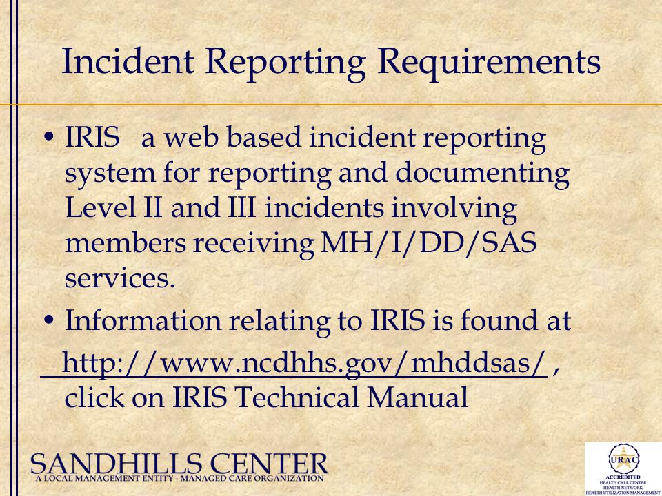 Incident Reporting Requirements IRIS a web based incident reporting system for reporting and documenting Level II and III incidents involving members receiving MH/I/DD/SAS services.