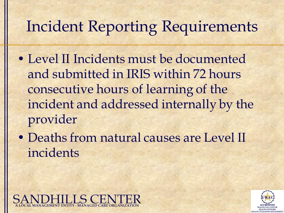 Incident Reporting Requirements Level II Incidents must be documented and submitted in IRIS within 72 hours consecutive hours of learning of the incident and addressed internally by the provider Deaths from natural causes are Level II incidents