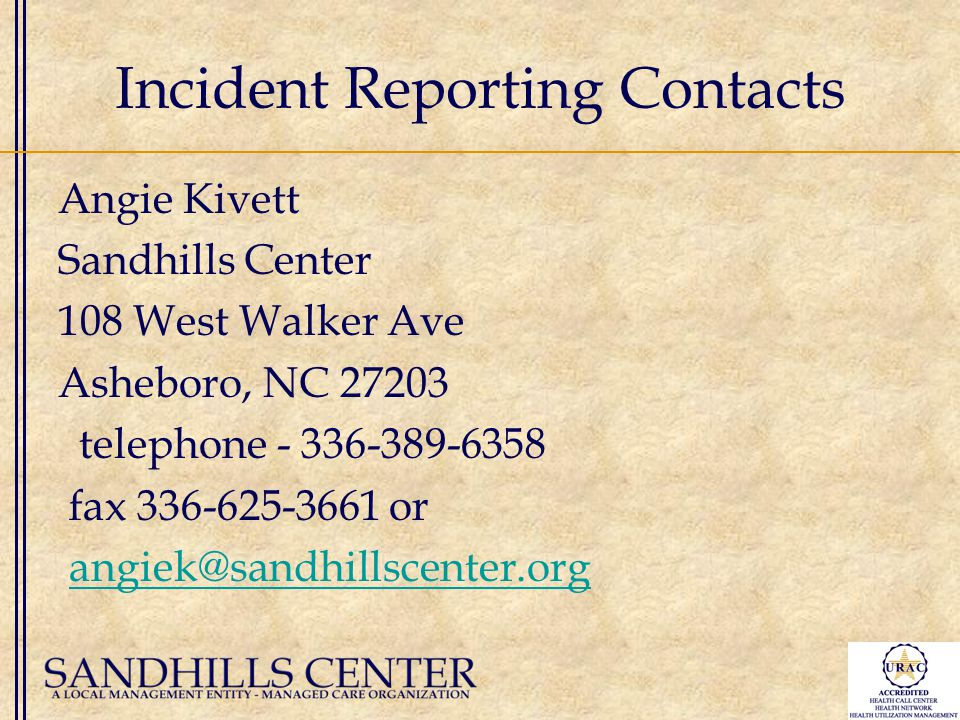 Incident Reporting Contacts Angie Kivett Sandhills Center 108 West Walker Ave Asheboro, NC 27203 telephone - 336-389-6358 fax 336-625-3661 or angiek@sandhillscenter.org
