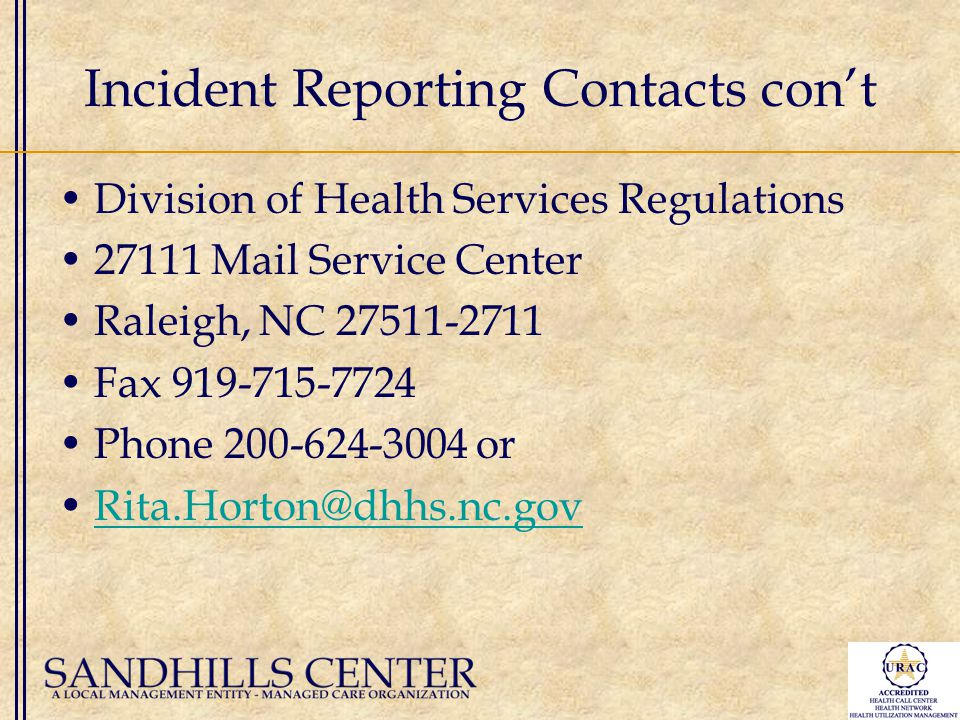 Incident Reporting Contacts con't Division of Health Services Regulations 27111 Mail Service Center Raleigh, NC 27511-2711 Fax 919-715-7724 Phone 200-624-3004 or Rita.Horton@dhhs.nc.gov