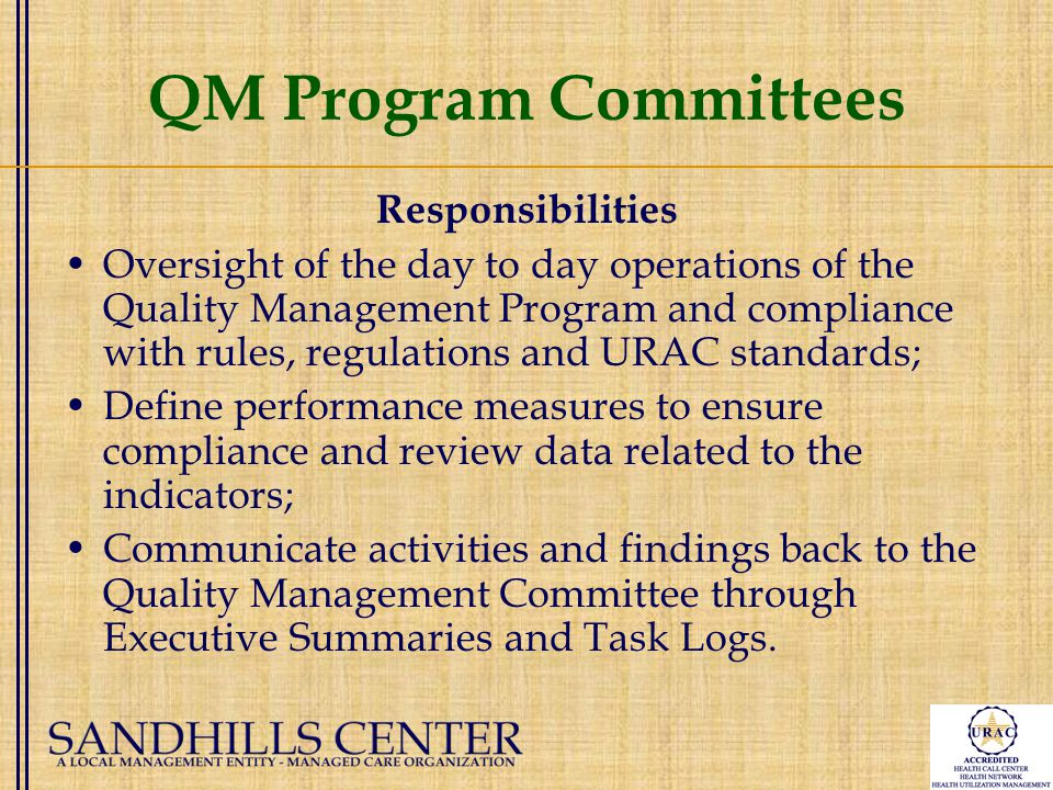 QM Program Committees Responsibilities Oversight of the day to day operations of the Quality Management Program and compliance with rules, regulations and URAC standards; Define performance measures to ensure compliance and review data related to the indicators; Communicate activities and findings back to the Quality Management Committee through Executive Summaries and Task Logs.