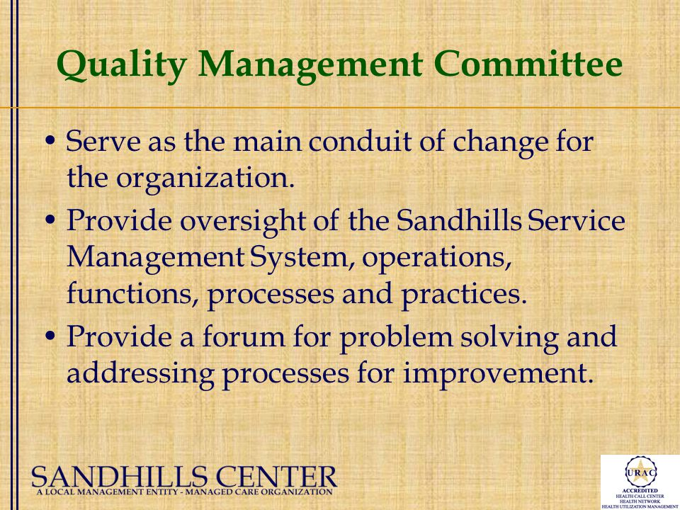 Quality Management Committee Serve as the main conduit of change for the organization.