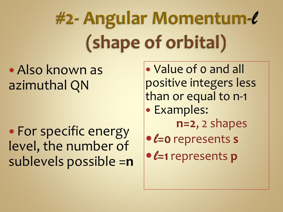 Also known as azimuthal QN For specific energy level, the number of sublevels possible =n Value of 0 and all positive integers less than or equal to n-1 Examples: n=2, 2 shapes l =0 represents s l =1 represents p