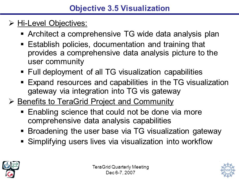TeraGrid Quarterly Meeting Dec 6-7, 2007 Objective 3.5 Visualization  Hi-Level Objectives:  Architect a comprehensive TG wide data analysis plan  Establish policies, documentation and training that provides a comprehensive data analysis picture to the user community  Full deployment of all TG visualization capabilities  Expand resources and capabilities in the TG visualization gateway via integration into TG vis gateway  Benefits to TeraGrid Project and Community  Enabling science that could not be done via more comprehensive data analysis capabilities  Broadening the user base via TG visualization gateway  Simplifying users lives via visualization into workflow