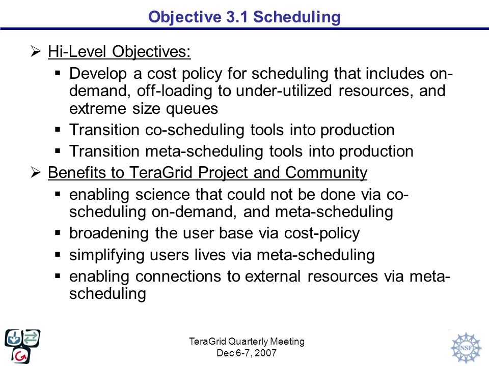 TeraGrid Quarterly Meeting Dec 6-7, 2007 Objective 3.1 Scheduling  Hi-Level Objectives:  Develop a cost policy for scheduling that includes on- demand, off-loading to under-utilized resources, and extreme size queues  Transition co-scheduling tools into production  Transition meta-scheduling tools into production  Benefits to TeraGrid Project and Community  enabling science that could not be done via co- scheduling on-demand, and meta-scheduling  broadening the user base via cost-policy  simplifying users lives via meta-scheduling  enabling connections to external resources via meta- scheduling