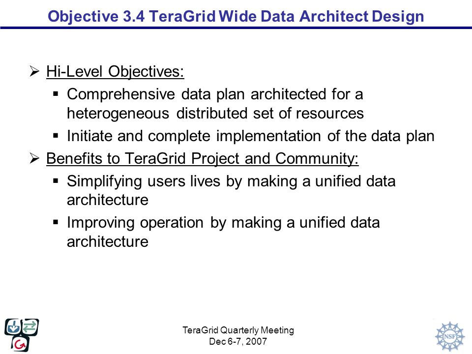 TeraGrid Quarterly Meeting Dec 6-7, 2007 Objective 3.4 TeraGrid Wide Data Architect Design  Hi-Level Objectives:  Comprehensive data plan architected for a heterogeneous distributed set of resources  Initiate and complete implementation of the data plan  Benefits to TeraGrid Project and Community:  Simplifying users lives by making a unified data architecture  Improving operation by making a unified data architecture