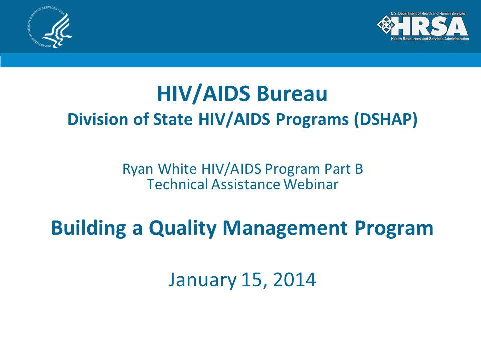 HIV/AIDS Bureau Division of State HIV/AIDS Programs (DSHAP) Ryan White HIV/AIDS Program Part B Technical Assistance Webinar Building a Quality Managem